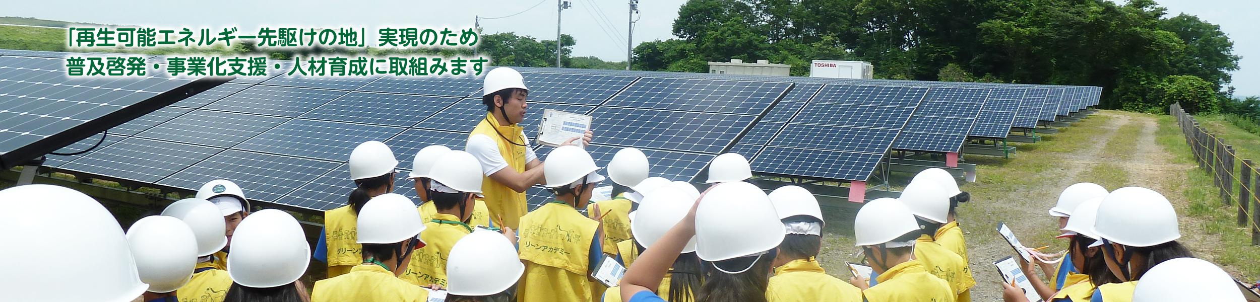 「再生可能エネルギー先駆けの地」実現のため普及・啓発・事業化支援・人材育成に取組みます