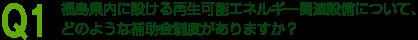 福島県内に設ける再生可能エネルギー関連設備について、 どのような補助金制度がありますか?
